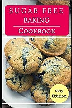 Sugar Free Baking Cookbook: Delicious Sugar Free Baking And Dessert Recipes (Sugar Free Diet)