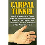 Carpal Tunnel: How To Prevent Carpal Tunnel Syndrome And The Best Exercises On How To Treat Carpal Tunnel Syndrome So You Can Be Relieved Of Your Wrist Pain Forever