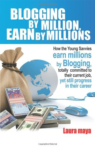 Read Online Blogging by Million, Earn by Millions: How the Young Savvies Earn Millions by Blogging, Totally Committed to Their Current Job, Yet Still Progress in pdf