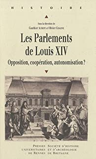 Les parlements de Louis XIV : Opposition, coppération, autonomisation ? par Gauthier Aubert