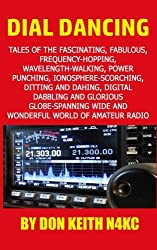 Dial Dancing: Tales of the the fascinating, fabulous, frequency-hopping, wavelength-walking, power punching, ionosphere-scorching, ditting and dahing, ... wide and wonderful world of amateur radio