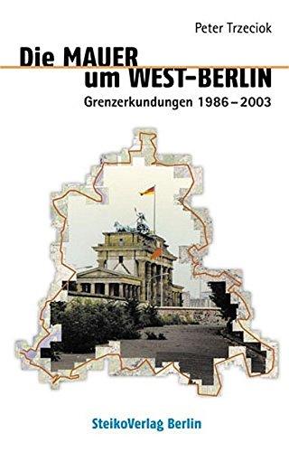 Die Mauer um West-Berlin: Grenzerkundungen 1986-2003