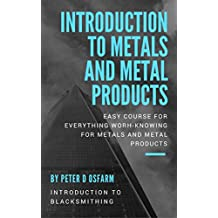 Introduction to metals and metal products: Easy course for everything worh-knowing for metals and metal products (Introduction to blacksmithing)