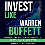 Invest Like Warren Buffett: Powerful Strategies for Building Wealth | Matthew R. Kratter