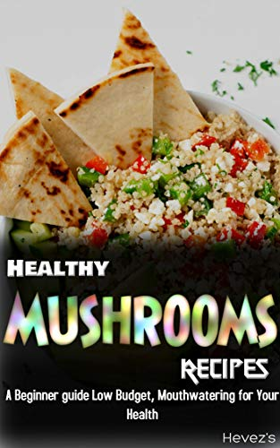 Healthy Mushrooms Recipes: A Beginner guide Low Budget, Mouthwatering for Your Health by [Hevez's]