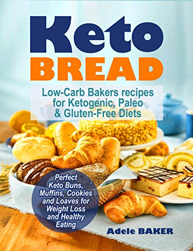 Keto Bread: Low-Carb Bakers recipes for Ketogenic, Paleo, & Gluten-Free Diets. Perfect Keto Buns, Muffins, Cookies and Loaves for Weight Loss and Healthy Eating. (keto snacks, keto fat bombs) by Adele Baker