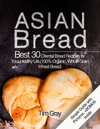 Asian Bread Best 30 Oriental Bread Recipes for Your Healthy Life (100% Organic, Whole Grain Wheat Bread) -
