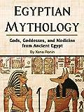 Egyptian Mythology: Gods, Goddesses, and Medicine from Ancient Egypt