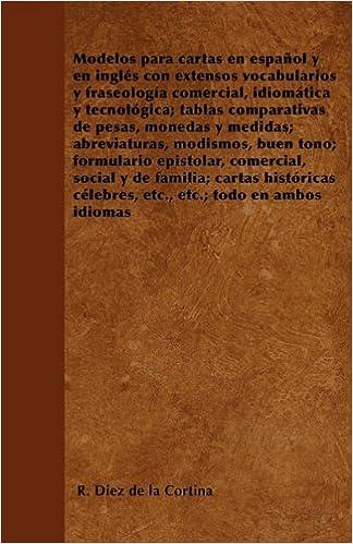 Modelos para cartas en español y en inglés con extensos vocabularios y fraseología comercial, idiomática y tecnológica; tablas comparativas de pesas, ...
