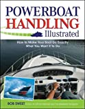: Powerboat Handling Illustrated: How to Make Your Boat Do Exactly What You Want It to Do