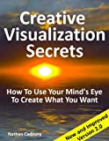 Creative Visualization Secrets: How To Use Your Mind's Eye To Create What You Want (Version 2)