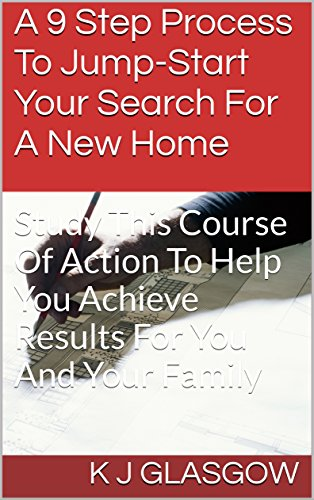 A 9 Step Process To Jump Start Your Search For A New Home: Study This Course Of Action To Help Achieve Results For You And Your Family