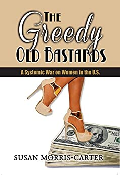 Greedy Old Bastards: A Systemic War on Women in the U.S.