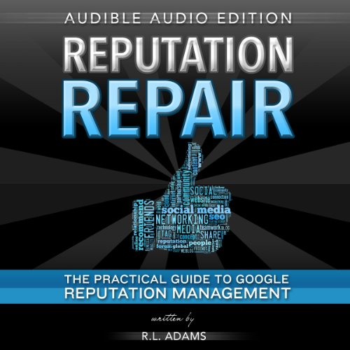 Reputation Repair: A Guide to Repairing, Building, and Protecting Your Personal or Business Reputation on the Web: Reputation Management Series, Volume 1