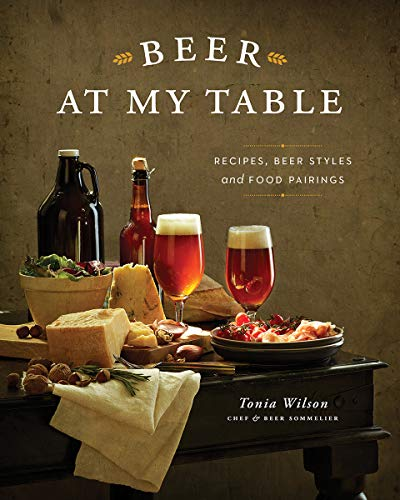 Beer at my Table: Recipes, Beer Styles and Food Pairings by Tonia Wilson