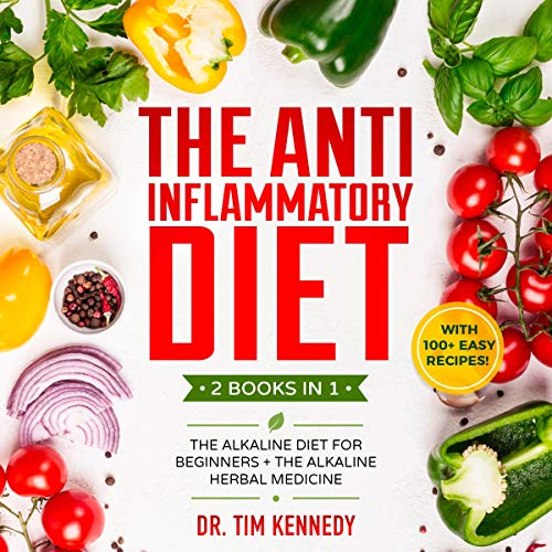 The Anti Inflammatory Diet: 2 Books in 1: The Alkaline Diet for Beginners + The Alkaline Herbal Medicine: With 100+ Easy Recipes. by Dr. Tim Kennedy