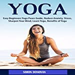 Yoga: Easy Beginners Yoga Poses Guide, Reduce Anxiety, Stress, Sharpen Your Mind, Learn Yoga, Benefits of Yoga | Simon Donovan
