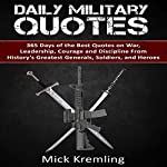 Daily Military Quotes: 365 Days of the Best Quotes on War, Leadership, Courage and Discipline from History's Greatest Generals, Soldiers, and Heroes | Mick Kremling