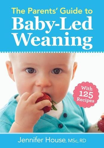 The Parents' Guide to Baby-Led Weaning: With 125 Recipes by Jennifer House RD  BSc  MSc