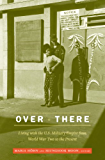 Over There: Living with the U.S. Military Empire from World War Two to the Present