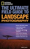National Geographic: The Ultimate Field Guide to Landscape Photography (National Geographic Photography Field Guides)