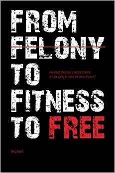 From Felony to Fitness to Free: Everybody deserves a second chance. Are you going to make the most of yours? by Doug Bopst (2014-11-24)