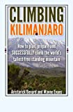 Climbing Kilimanjaro: How to plan, prepare and SUCCESSFULLY climb the world's tallest free standing mountain. (Kilimanjaro series) (Volume 1)