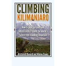 Climbing Kilimanjaro: How to plan, prepare and SUCCESSFULLY climb the world's tallest free standing mountain. (Kilimanjaro series) (Volume 1)
