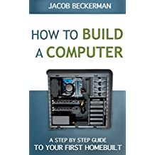 How to Build a Computer: Learn, Select Parts, Assemble, and Install: A Step by Step Guide to Your First Homebuilt