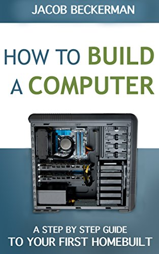How to Build a Computer: Learn, Select Parts, Assemble, and Install: A Step by Step Guide to Your First Homebuilt Build Computer