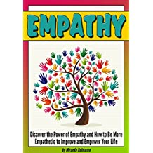 Empathy: Discover the Power of Empathy and How to Be More Empathetic to Improve and Empower Your Life