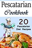 Pescatarian Cookbook: 20 Pescatarian Diet Recipes (Pescatarians, Pescatarian Cooking, Pescatarian Recipe Book, Pescatarian Recipe Ideas, Fish Recipe Cookbook)