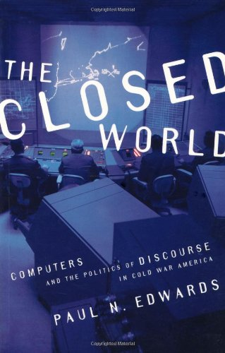 The Closed World: Computers and the Politics of Discourse in Cold War America (Inside Technology)