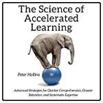 The Science of Accelerated Learning: Advanced Strategies for Quicker Comprehension, Greater Retention, and Systematic Expertise | Peter Hollins