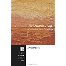 The Anointed Son: A Trinitarian Spirit Christology (Princeton Theological Monograph) by Myk Habets (2010-01-01)