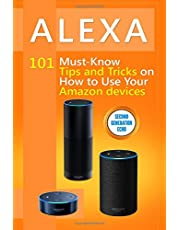 Alexa: 101 Must-Know Tips and Tricks on How to Use Your Amazon devices (Amazon Echo Show, Amazon Echo Look, Amazon Echo Dot and Amazon Echo,Alexa Second Generation)