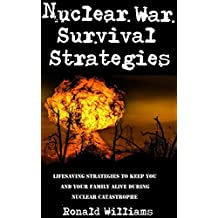 Nuclear War Survival Strategies: Key Strategies On How To Keep You and Your Family Alive In The Event Of A Nuclear Catastrophe