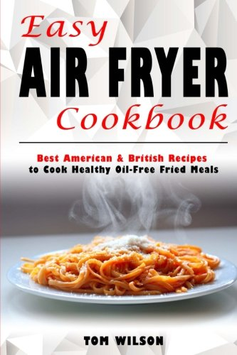Easy Air Fryer Cookbook: Best American & British Recipes  to Cook Healthy Oil-Free Fried Meals by Mr Tom Wilson