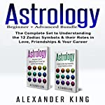 Astrology: 2 Books in 1!: A Beginner's Guide to Zodiac Signs and a Guide to Compatibility in Love, Friendships and Career | Alexander King
