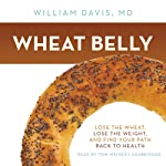 Wheat Belly: Lose the Wheat, Lose the Weight, and Find Your Path Back to Health | William Davis