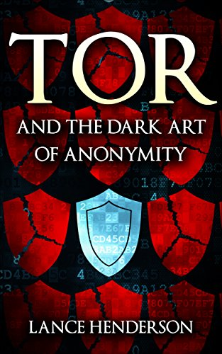 Tor and the Dark Art of Anonymity by Lance Henderson