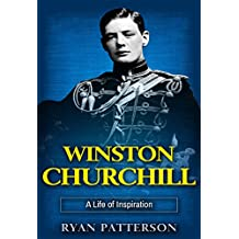 Winston Churchill: A Life of Inspiration (The True Story of Winston Churchill) (Historical Biographies of Famous People Book 1)