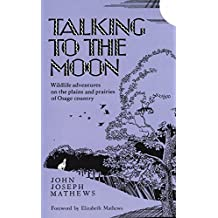 Talking To The Moon: Wildlife adventures on the plains and prairies of Osage country by John Joseph Mathews (1987-09-15)