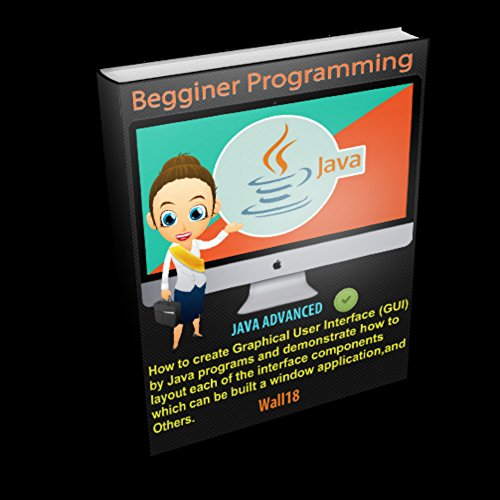 JAVA: Programming Begginer to Advanced (Easy steps, Code, GUI, algorithm,Developers, Book COMPLETE) (JAVA programming 1) (Java Code Generator)