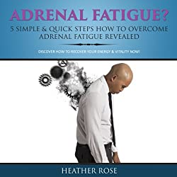 Adrenal Fatigue? 5 Simple & Quick Steps How to Overcome Adrenal Fatigue Revealed