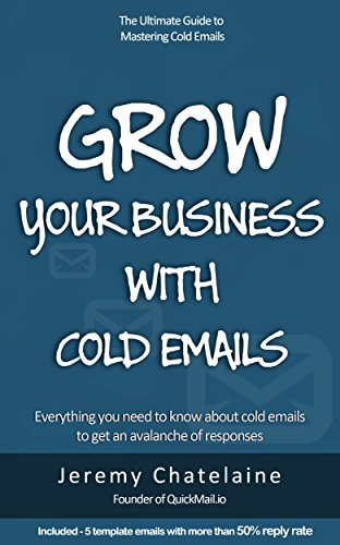 Grow your business with cold emails: Everything you need to know about cold emails to get an avalanche of responses (B2b Lead Generation Best Practices)