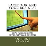 Facebook and Your Business: How Facebook Can Skyrocket Your Business | Anthony Ekanem