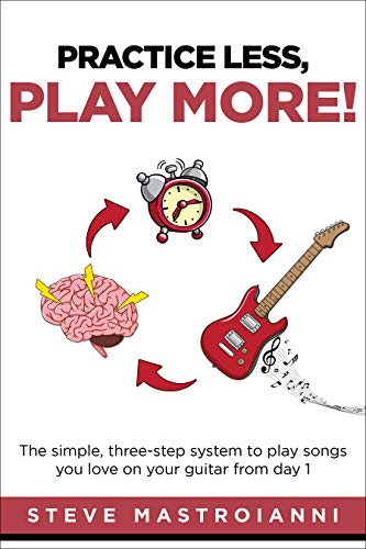 PRACTICE LESS, PLAY MORE: The simple, three-step system to play songs you love on your guitar from day 1