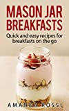 Mason Jar Breakfasts: Quick And Easy Recipes For Breakfasts On The Go (Mason Jar Meals Book 1)