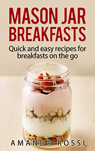 Mason Jar Breakfasts: Quick And Easy Recipes For Breakfasts On The Go (Mason Jar Meals Book 1) by [Rossi, Amanda]